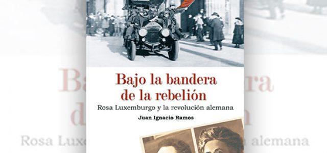 Bajo la bandera de la rebelión. Rosa Luxemburgo y la revolución alemana